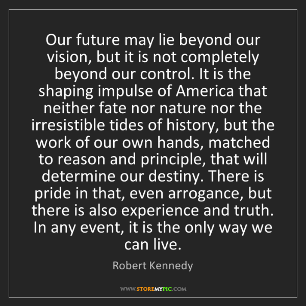 Robert Kennedy: Our future may lie beyond our vision, but it is not completely...