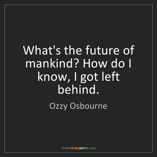 Ozzy Osbourne: What's the future of mankind? How do I know, I got left...