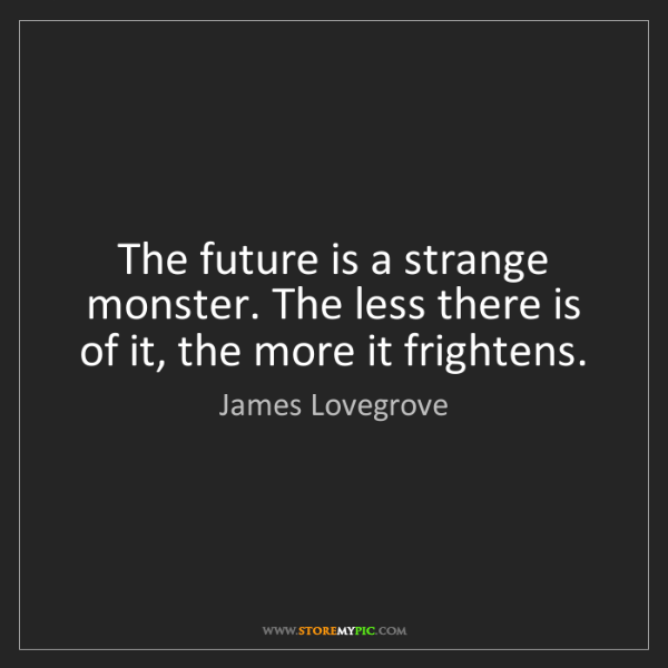 James Lovegrove: The future is a strange monster. The less there is of...