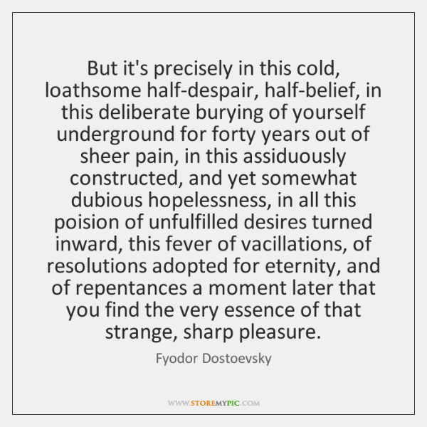But it's precisely in this cold, loathsome half-despair, half-belief, in this deliberate ...