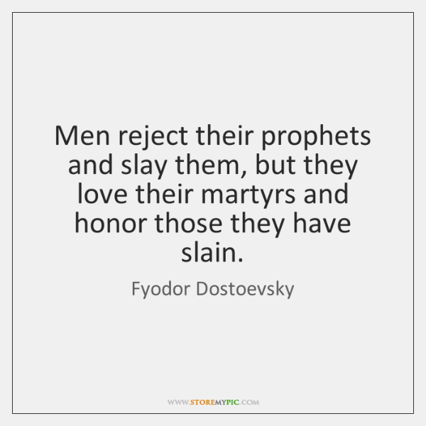 Men reject their prophets and slay them, but they love their martyrs ...