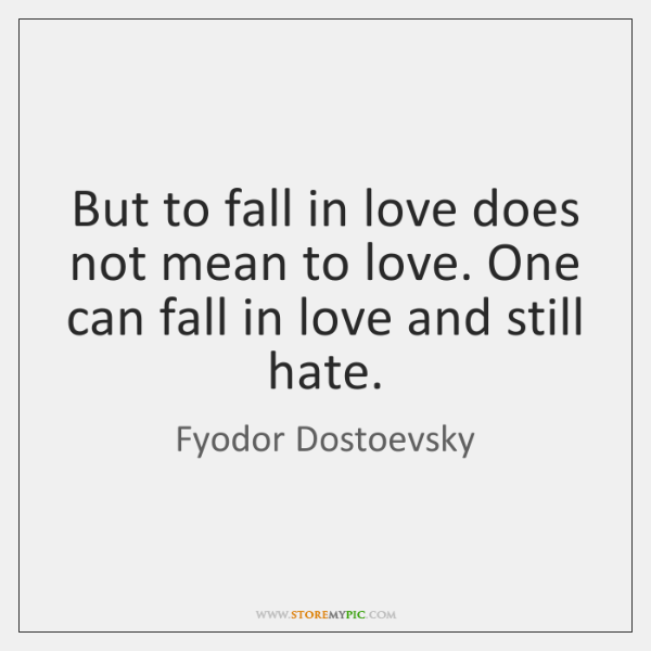 But to fall in love does not mean to love. One can ...