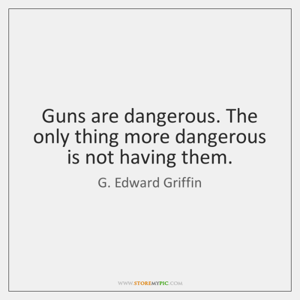 Guns are dangerous. The only thing more dangerous is not having them.
