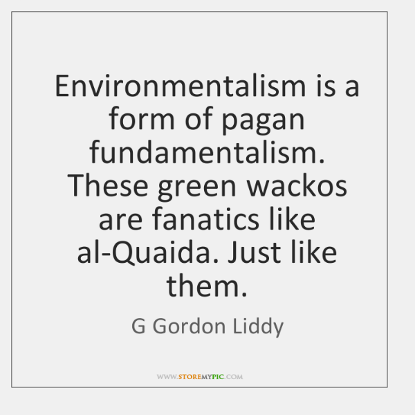 Environmentalism is a form of pagan fundamentalism. These green wackos are fanatics ...