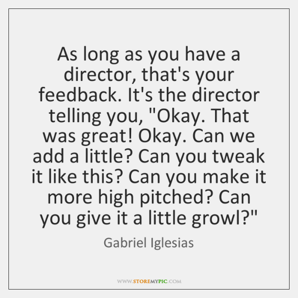 As long as you have a director, that's your feedback. It's the ...