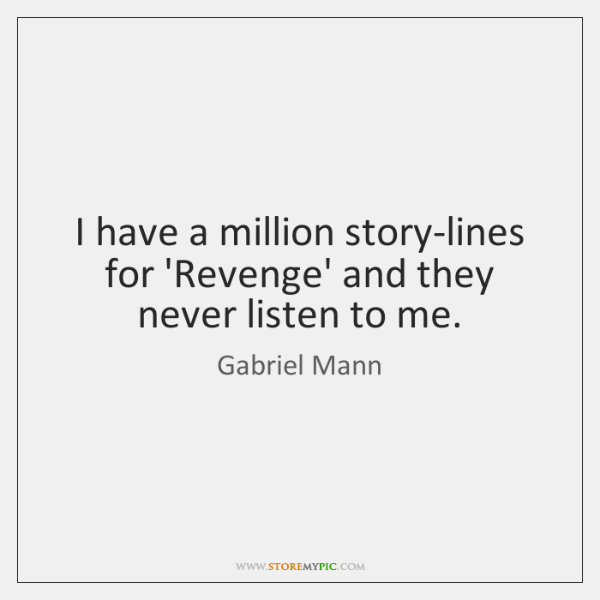 I have a million story-lines for 'Revenge' and they never listen to ...