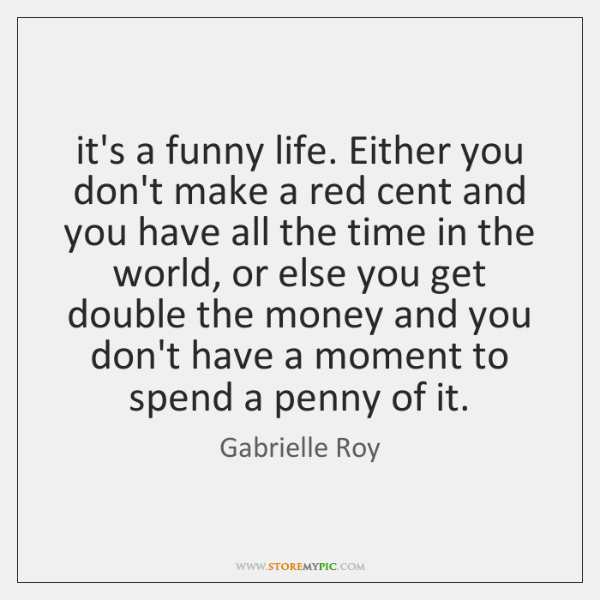 it's a funny life. Either you don't make a red cent and ...
