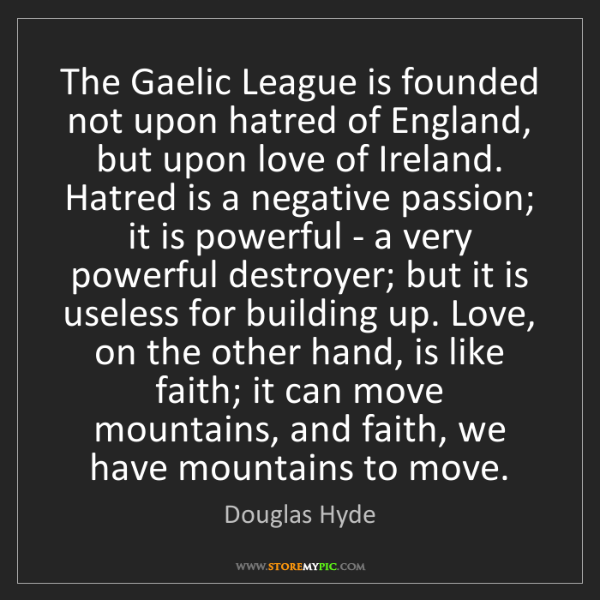 Douglas Hyde: The Gaelic League is founded not upon hatred of England,...