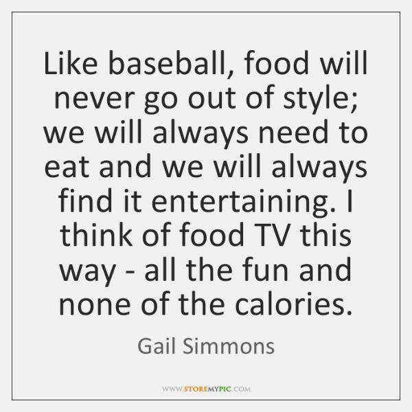 Like baseball, food will never go out of style; we will always ...