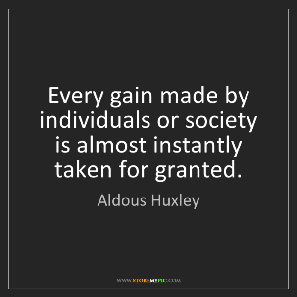 Aldous Huxley: Every gain made by individuals or society is almost instantly...