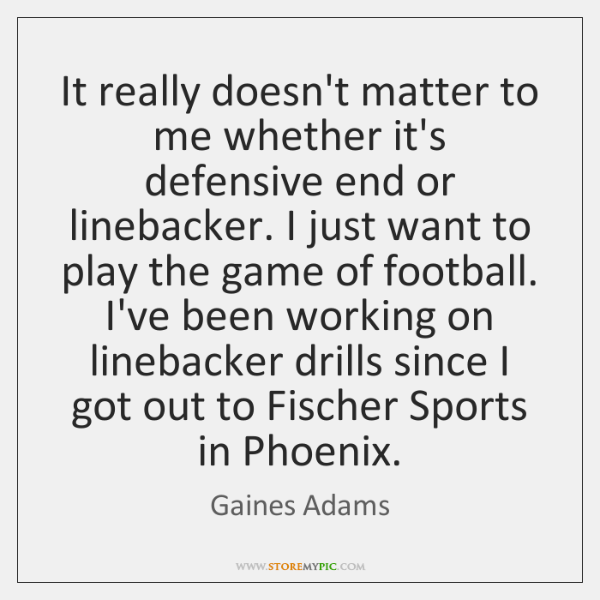 It really doesn't matter to me whether it's defensive end or linebacker. ...