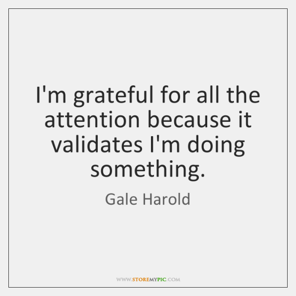 I'm grateful for all the attention because it validates I'm doing something.