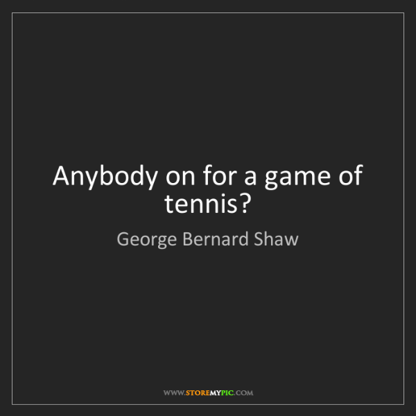 George Bernard Shaw: Anybody on for a game of tennis?
