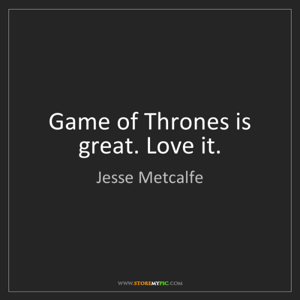 Jesse Metcalfe: Game of Thrones is great. Love it.
