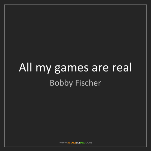 Bobby Fischer: All my games are real