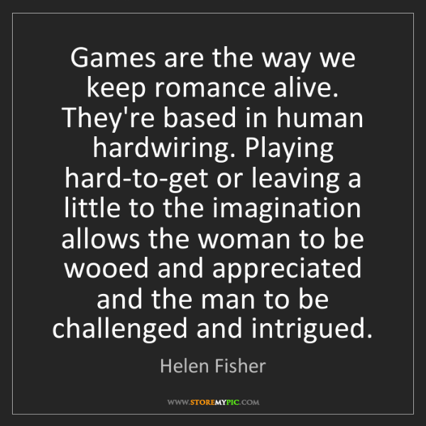 Helen Fisher: Games are the way we keep romance alive. They're based...