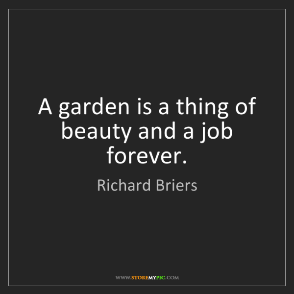 Richard Briers: A garden is a thing of beauty and a job forever.