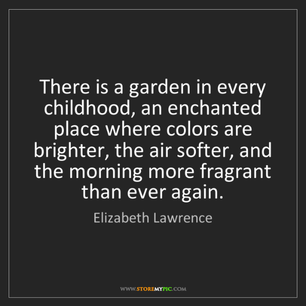 Elizabeth Lawrence: There is a garden in every childhood, an enchanted place...