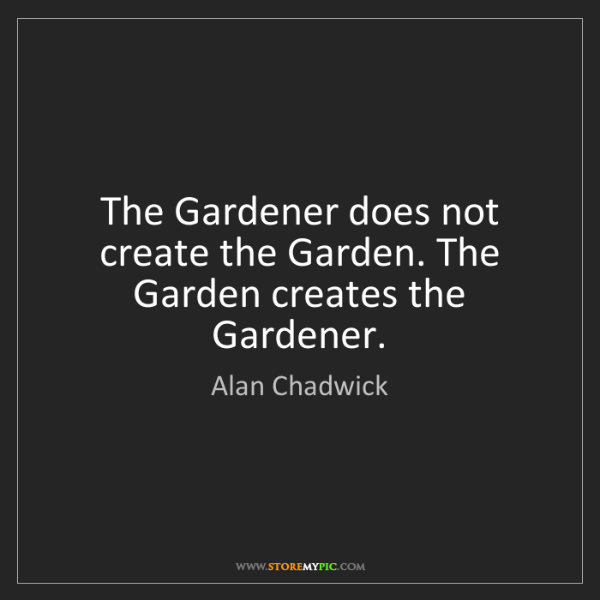 Alan Chadwick: The Gardener does not create the Garden. The Garden creates...