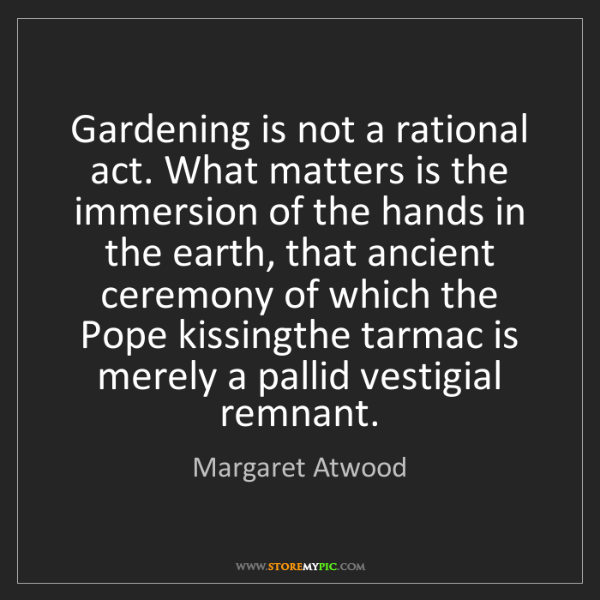 Margaret Atwood: Gardening is not a rational act. What matters is the...
