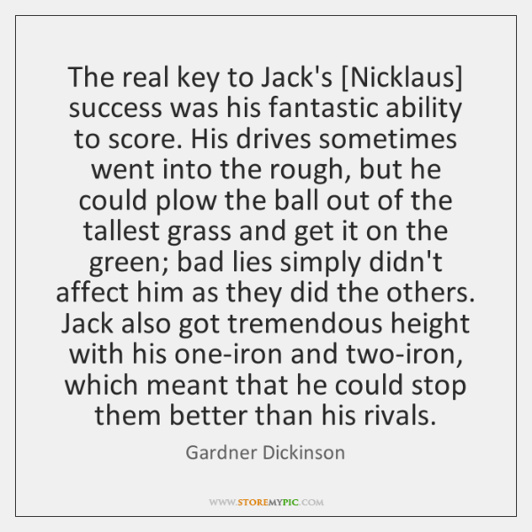 The real key to Jack's [Nicklaus] success was his fantastic ability to ...