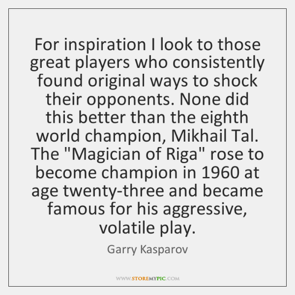 For inspiration I look to those great players who consistently found original ...