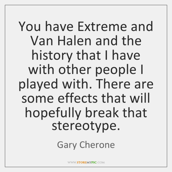 You have Extreme and Van Halen and the history that I have ...