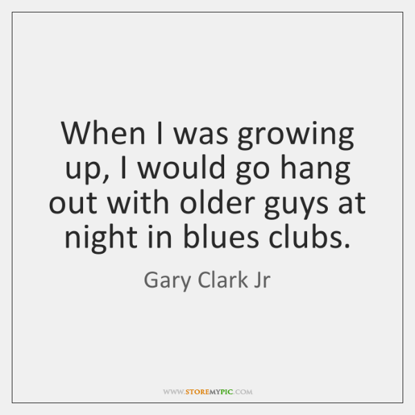 When I was growing up, I would go hang out with older ...