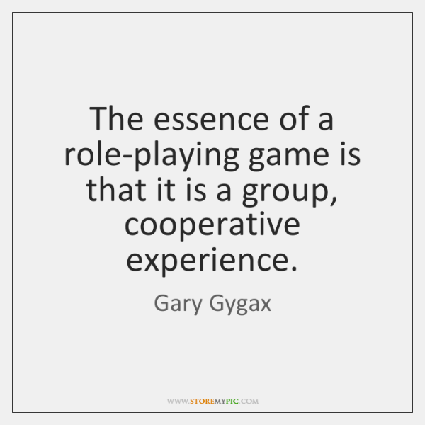 The essence of a role-playing game is that it is a group, ...