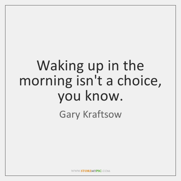 Waking up in the morning isn't a choice, you know.