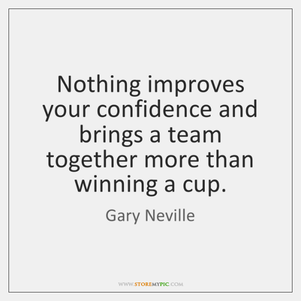 Nothing improves your confidence and brings a team together more than winning ...
