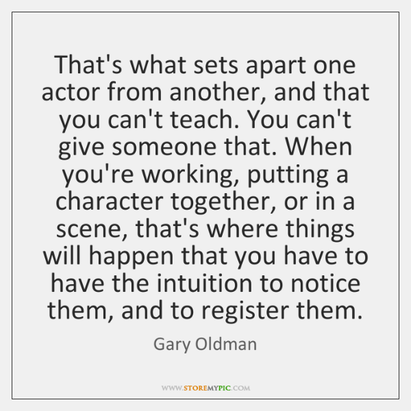 That's what sets apart one actor from another, and that you can't ...