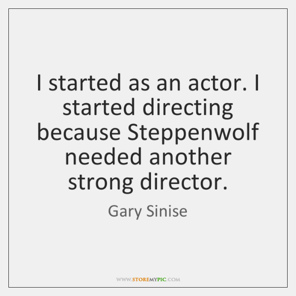 I started as an actor. I started directing because Steppenwolf needed another ...