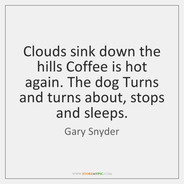 Clouds sink down the hills Coffee is hot again. The dog Turns ...