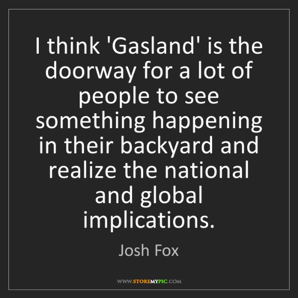 Josh Fox: I think 'Gasland' is the doorway for a lot of people...