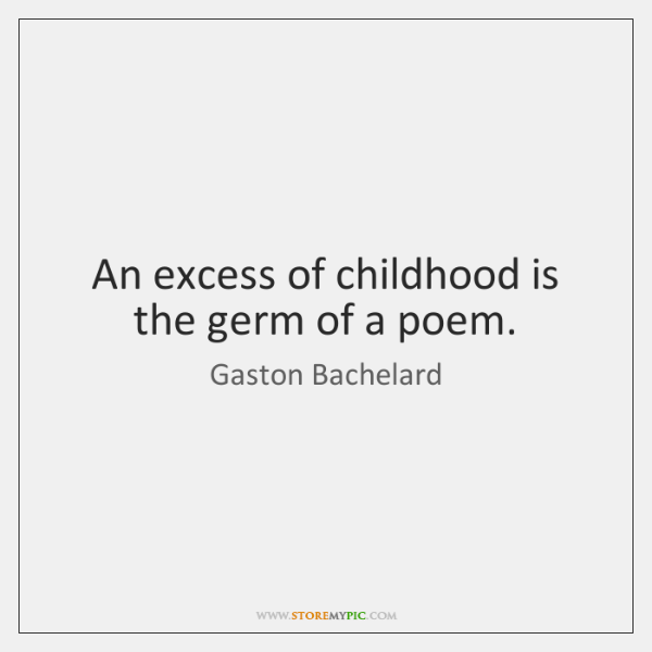 An excess of childhood is the germ of a poem.