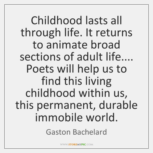 Childhood lasts all through life. It returns to animate broad sections of ...