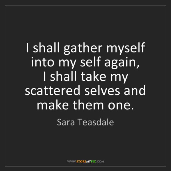 Sara Teasdale: I shall gather myself into my self again,   I shall take...