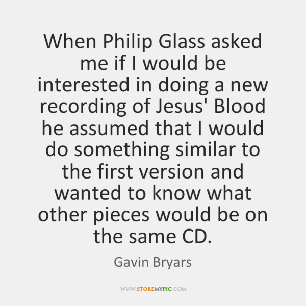 When Philip Glass asked me if I would be interested in doing ...