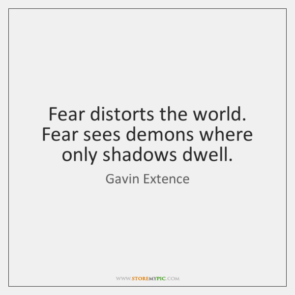 Fear distorts the world. Fear sees demons where only shadows dwell.