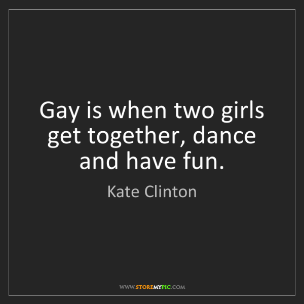 Kate Clinton: Gay is when two girls get together, dance and have fun.