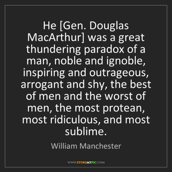 William Manchester: He [Gen. Douglas MacArthur] was a great thundering paradox...