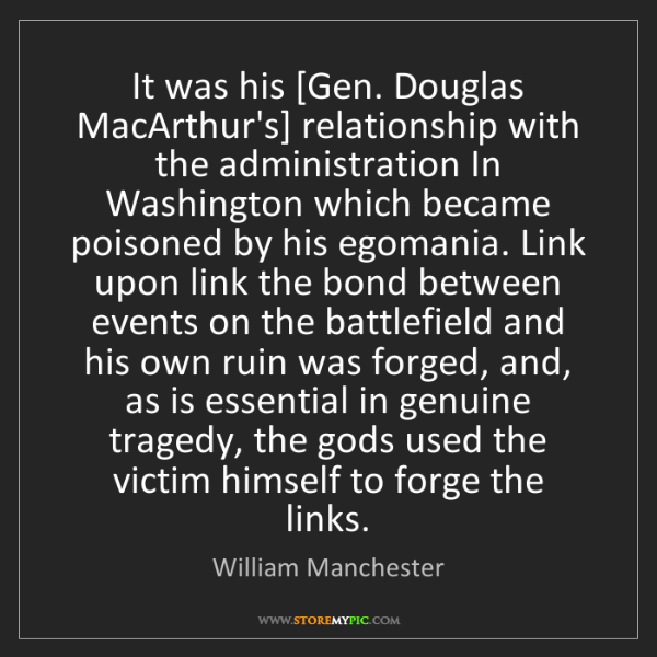 William Manchester: It was his [Gen. Douglas MacArthur's] relationship with...