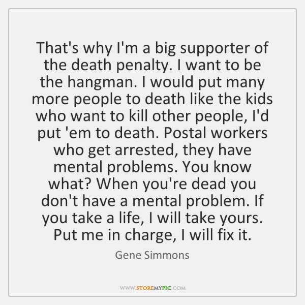 That's why I'm a big supporter of the death penalty. I want ...
