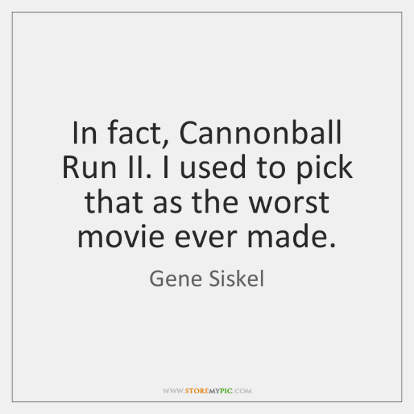 In fact, Cannonball Run II. I used to pick that as the ...