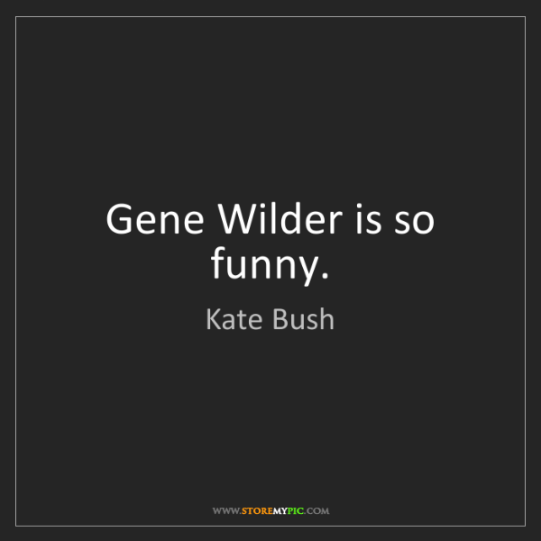 Kate Bush: Gene Wilder is so funny.