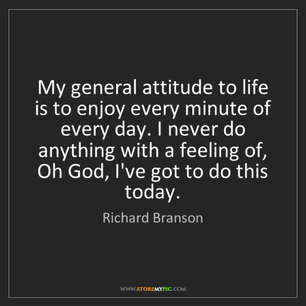 Richard Branson: My general attitude to life is to enjoy every minute...