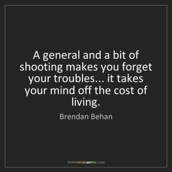 Brendan Behan: A general and a bit of shooting makes you forget your...