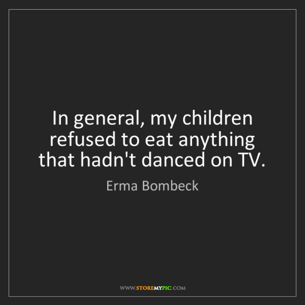 Erma Bombeck: In general, my children refused to eat anything that...