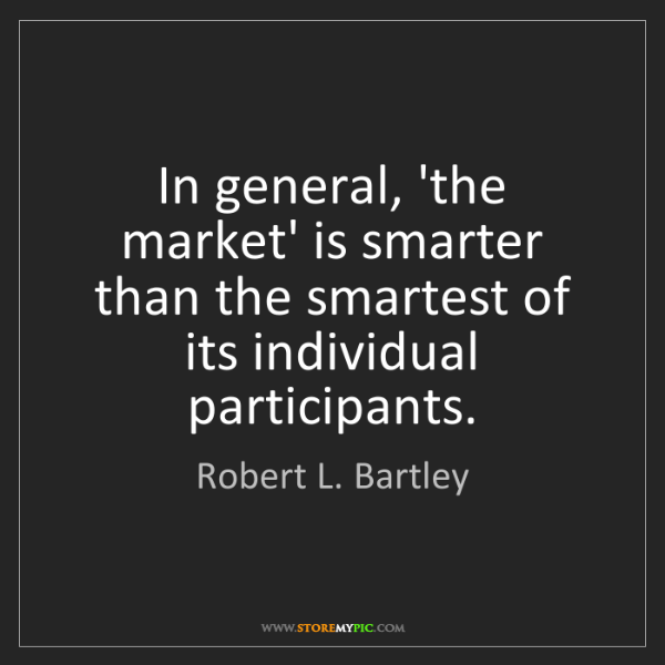 Robert L. Bartley: In general, 'the market' is smarter than the smartest...